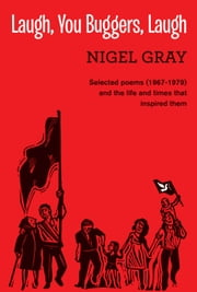 Laugh, You Buggers, Laugh - Selected poems (1967-1979) and the life and times that inspired them ebook by Nigel Gray