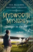 Mydworth Mysteries - Danger in the Air ebook by Matthew Costello, Neil Richards