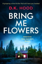 Bring Me Flowers - A gripping crime thriller that will have you hooked ebook by D.K. Hood