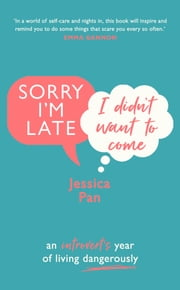 Sorry I'm Late, I Didn't Want to Come - An Introvert's Year of Living Dangerously ebook by Jessica Pan