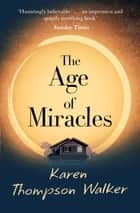 The Age of Miracles - the most thought-provoking end-of-the-world coming-of-age book club novel you'll read this year ebook by Karen Thompson Walker