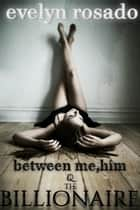 Between Me, Him And The Billionaire - Part 1 ebook by Evelyn Rosado