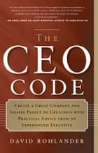 The CEO Code - Create a Great Company and Inspire People to Greatness with Practical Advice from an Experienced Executive ebook by David Rohlander