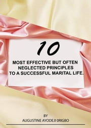 10 Most Effective But Often Neglected Principles To A Successful Marital Life. ebook by AUGUSTINE AYODEJI ORIGBO