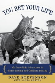 You Bet Your Life - My Incredible Adventures in Horse Racing and Offshore Betting ebook by Dave Stevenson, Laura Morton