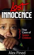 Lost Innocence - True Cases of Stolen Children - True Crime Series, #2 ebook by Alex Pined