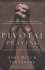 Pivotal Praying - Connecting with God in Times of Great Need ebook by Tim Elmore,John Hull