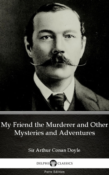 My Friend the Murderer and Other Mysteries and Adventures by Sir Arthur Conan Doyle (Illustrated) ebook by Sir Arthur Conan Doyle