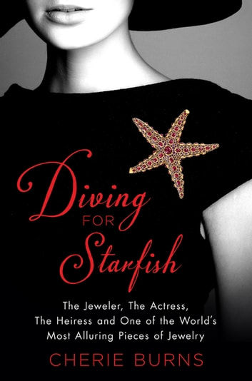 Diving for Starfish - The Jeweler, the Actress, the Heiress, and One of the World's Most Alluring Pieces of Jewelry ebook by Cherie Burns