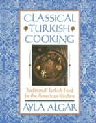 Classical Turkish Cooking ebook by Ayla E. Algar