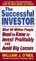 The Successful Investor : What 80 Million People Need to Know to Invest Profitably and Avoid Big Losses: What 80 Million People Need to Know to Invest Profitably and Avoid Big Losses - What 80 Million People Need to Know to Invest Profitably and Avoid Big Losses e-bok by William O'Neil