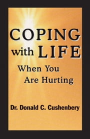 Coping with Life When You Are Hurting ebook by Dr. Donald C. Cushenbery