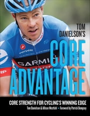 Tom Danielson's Core Advantage - Core Strength for Cycling's Winning Edge eBook by Tom Danielson, Allison Westfahl