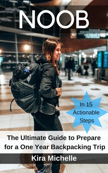 NOOB - The Ultimate Guide to Prepare for a One Year Backpacking Trip eBook by Kira Michelle