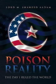 Poison Reality - The day I ruled the world. ebook by Lord M. Shaheed Aadam