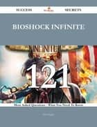 BioShock Infinite 121 Success Secrets - 121 Most Asked Questions On BioShock Infinite - What You Need To Know ebook by Sara Vaughn