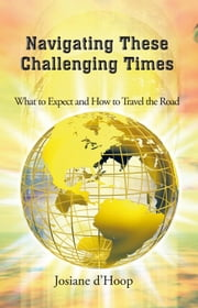 Navigating These Challenging Times - What to Expect and How to Travel the Road ebook by Josiane d'Hoop