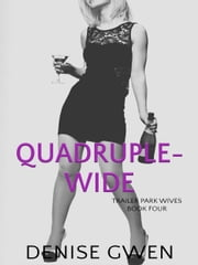 Trailer Park Wives Part Four - The Quadruple-wide Edition ebook by Denise Gwen