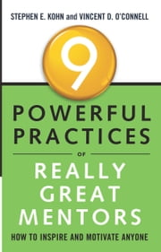 9 Powerful Practices of Really Great Mentors - How to Inspire and Motivate Anyone ebook by Stephen E. Kohn, Vincent O'Connell