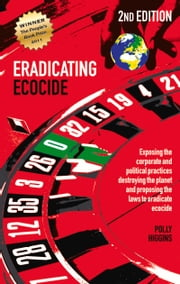 Eradicating Ecocide - Exposing the Corporate and Political Practices Destroying the Planet and Proposing the Laws to Eradicate Ecocide ebook by Polly Higgins