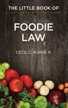 The Little Book of Foodie Law ebook by Cecil C. Kuhne III