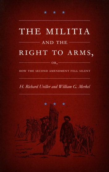 The Militia and the Right to Arms, or, How the Second Amendment Fell Silent ebook by William G. Merkel,Neal Devins,Mark A. Graber,H. Richard Uviller