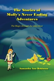 The Stories Of Molly's Never Ending Adventures: The Magic Through The Glass Door ebook by Samantha Ann Robinson