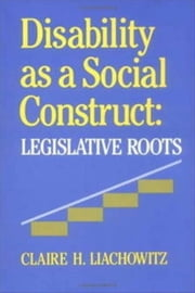 Disability as a Social Construct: Legislative Roots ebook by Liachowitz, Claire H.
