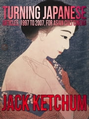Turning Japanese: Articles, 1997 to 2007, for Asian Cult Cinema ebook by Jack Ketchum