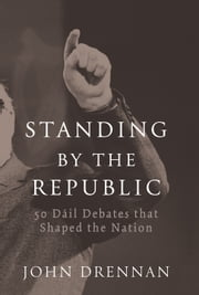 50 Dáil Debates that Shaped the Nation: Standing by the Republic ebook by John   Drennan