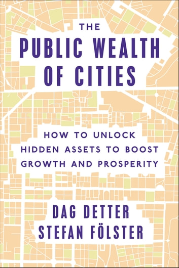 The Public Wealth of Cities - How to Unlock Hidden Assets to Boost Growth and Prosperity ebook by Dag Detter,Stefan Fölster