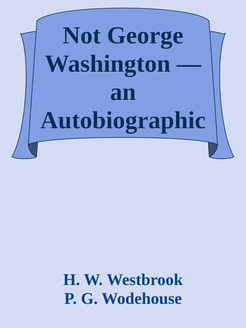 Not George Washington — an Autobiographical Novel ebook by H. W. Westbrook & P. G. Wodehouse
