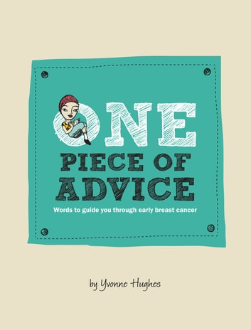 One Piece of Advice - Words to Guide You Through Early Breast Cancer ebook by Yvonne Hughes