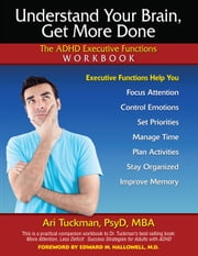Understand Your Brain, Get More Done - The ADHD Executive Functions Workbook ebook by Ari Tuckman, PsyD, MBA