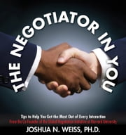 The Negotiator in You - Negotiation Tips to Help You Get the Most out of Every Interaction at Home, Work, and in Life ebook by Joshua N. Weiss, Ph.D.
