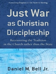 Just War as Christian Discipleship - Recentering the Tradition in the Church rather than the State ebook by Daniel M. Jr. Bell,Scott Sterling