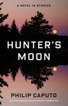Hunter's Moon - A Novel in Stories eBook by Philip Caputo