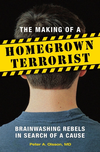 The Making of a Homegrown Terrorist: Brainwashing Rebels in Search of a Cause ebook by Peter A. Olsson MD