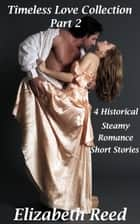 Timeless Love Collection Part 2: 4 Historical Steamy Romance Short Stories - Timeless Love Collection, #2 eBook by Elizabeth Reed