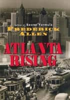 Atlanta Rising - The Invention of an International City 1946-1996 ebook by Frederick Allen