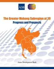 The Greater Mekong Subregion at 20 - Progress and Prospects ebook by Asian Development Bank