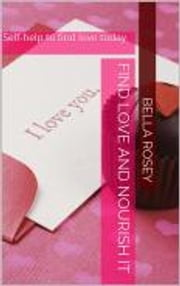How to find love and nourish it - self-help to find love ebook by bella rosey
