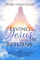 Living for Jesus Until He Returns: Grow Your Relationship with Jesus Christ ebook by Pearl Nsiah-Kumi