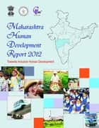 Maharashtra Human Development Report 2012 - Towards Inclusive Human Development ebook by Yashwantrao Chavan Chavan