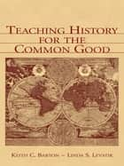 Teaching History for the Common Good ebook by Keith C. Barton, Linda S. Levstik