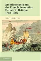 Americomania and the French Revolution Debate in Britain, 1789–1802 eBook by Wil Verhoeven
