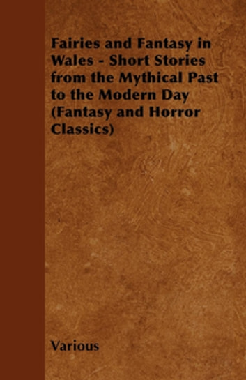 Fairies and Fantasy in Wales - Short Stories from the Mythical Past to the Modern Day (Fantasy and Horror Classics) ebook by Various Authors