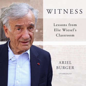 Witness - Lessons from Elie Wiesel's Classroom audiobook by Ariel Burger