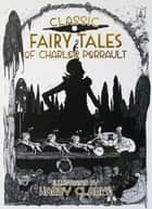 Classic Fairy Tales of Charles Perrault - Illustrated by Harry Clarke ebook by Charles Perrault, Harry Clarke
