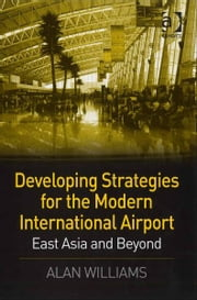 Developing Strategies for the Modern International Airport - East Asia and Beyond ebook by Dr Alan Williams